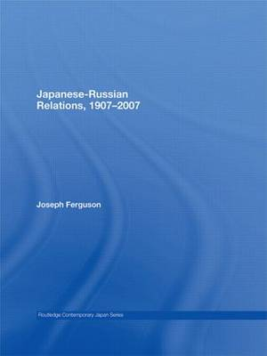 Japanese-Russian Relations, 1907-2007 - Routledge Contemporary Japan Series (Paperback)
