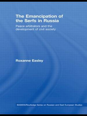The Emancipation of the Serfs in Russia: Peace Arbitrators and the Development of Civil Society - BASEES/Routledge Series on Russian and East European Studies (Paperback)