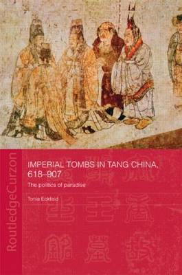 Imperial Tombs in Tang China, 618-907: The Politics of Paradise - Routledge Studies in the Early History of Asia (Paperback)
