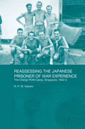 Reassessing the Japanese Prisoner of War Experience: The Changi Prisoner of War Camp in Singapore, 1942-45 (Paperback)