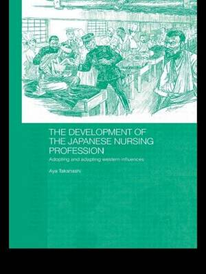 The Development of the Japanese Nursing Profession: Adopting and Adapting Western Influences - Routledge Studies in the Modern History of Asia (Paperback)