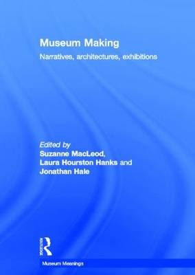 Museum Making: Narratives, Architectures, Exhibitions - Museum Meanings (Hardback)