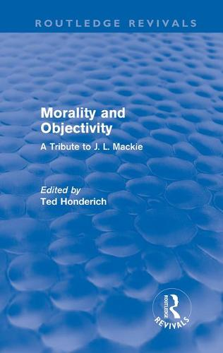 Morality and Objectivity: A Tribute to J. L. Mackie - Routledge Revivals (Hardback)