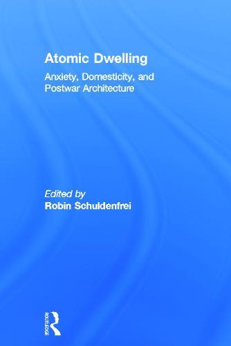 Atomic Dwelling: Anxiety, Domesticity, and Postwar Architecture (Hardback)