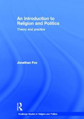 An Introduction to Religion and Politics: Theory and Practice - Routledge Studies in Religion and Politics (Hardback)