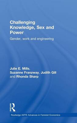 Challenging Knowledge, Sex and Power: Gender, Work and Engineering - Routledge IAFFE Advances in Feminist Economics (Hardback)