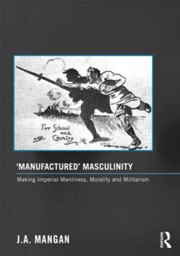 'Manufactured' Masculinity: Making Imperial Manliness, Morality and Militarism - Sport in the Global Society - Historical perspectives (Hardback)