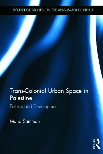 Trans-Colonial Urban Space in Palestine: Politics and Development - Routledge Studies on the Arab-Israeli Conflict (Hardback)