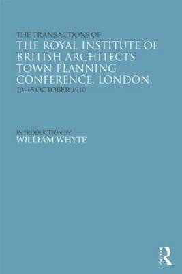 The Transactions of the Royal Institute of British Architects Town Planning Conference, London, 10-15 October 1910 - Studies in International Planning History (Hardback)