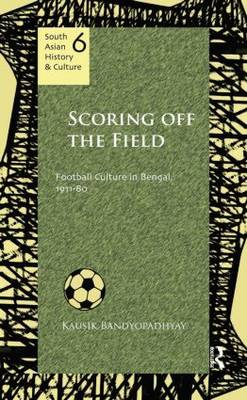 Scoring Off the Field: Football Culture in Bengal, 1911-80 - South Asian History and Culture (Hardback)
