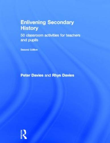 Enlivening Secondary History: 50 Classroom Activities for Teachers and Pupils (Hardback)