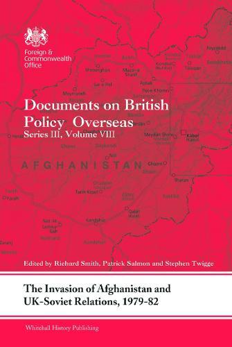 The Invasion of Afghanistan and UK-Soviet Relations, 1979-1982: Documents on British Policy Overseas, Series III, Volume VIII - Whitehall Histories (Hardback)