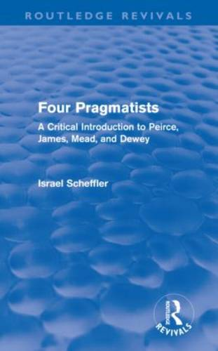 Four Pragmatists: A Critical Introduction to Peirce, James, Mead, and Dewey - Routledge Revivals (Hardback)