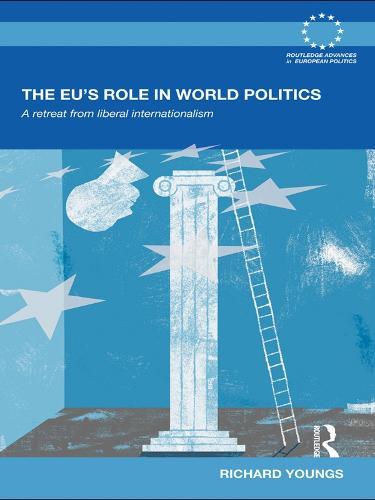 The EU's Role in World Politics: A Retreat from Liberal Internationalism - Routledge Advances in European Politics (Paperback)