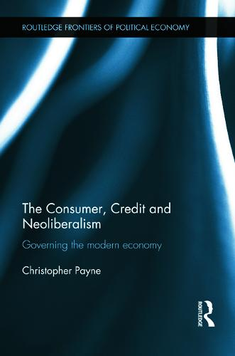 The Consumer, Credit and Neoliberalism: Governing the Modern Economy - Routledge Frontiers of Political Economy 152 (Hardback)