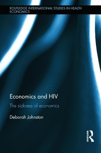 Economics and HIV: The Sickness of Economics - Routledge International Studies in Health Economics (Hardback)