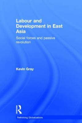 Labour and Development in East Asia: Social Forces and Passive Revolution - Rethinking Globalizations (Hardback)