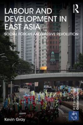 Labour and Development in East Asia: Social Forces and Passive Revolution - Rethinking Globalizations (Paperback)