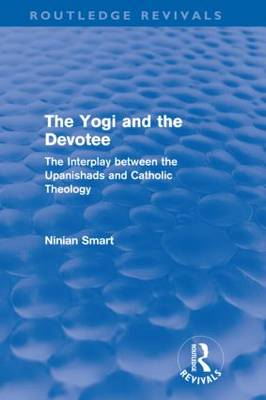 The Yogi and the Devotee: The Interplay Between the Upanishads and Catholic Theology - Routledge Revivals (Hardback)