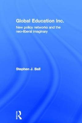 Global Education Inc.: New Policy Networks and the Neoliberal Imaginary (Hardback)