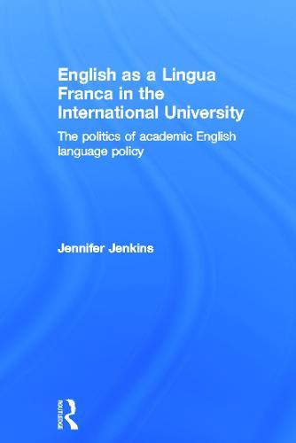 English as a Lingua Franca in the International University: The Politics of Academic English Language Policy (Hardback)