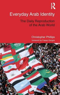 Everyday Arab Identity: The Daily Reproduction of the Arab World - Routledge Studies in Middle Eastern Politics (Hardback)