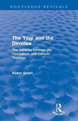 The Yogi and the Devotee: The Interplay Between the Upanishads and Catholic Theology - Routledge Revivals (Paperback)