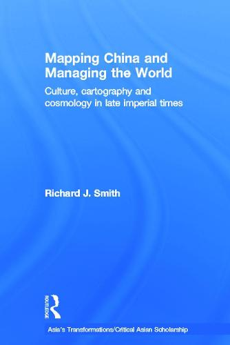 Mapping China and Managing the World: Culture, Cartography and Cosmology in Late Imperial Times (Hardback)