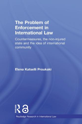 The Problem of Enforcement in International Law: Countermeasures, the Non-Injured State and the Idea of International Community - Routledge Research in International Law v. 3 (Paperback)