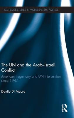 The UN and the Arab-Israeli Conflict: American Hegemony and UN Intervention since 1947 - Routledge Studies in Middle Eastern Politics (Hardback)