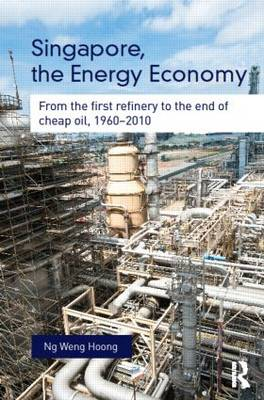 Singapore, the Energy Economy: From The First Refinery To The End Of Cheap Oil, 1960-2010 - Routledge Studies in the Modern World Economy (Hardback)