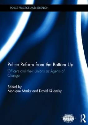 Police Reform from the Bottom Up: Officers and their Unions as Agents of Change - Police Practice and Research (Hardback)