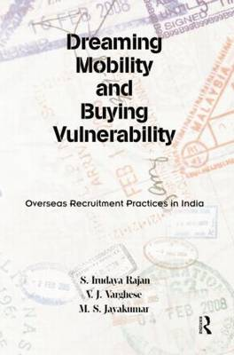 Dreaming Mobility and Buying Vulnerability: Overseas Recruitment Practices in India (Hardback)