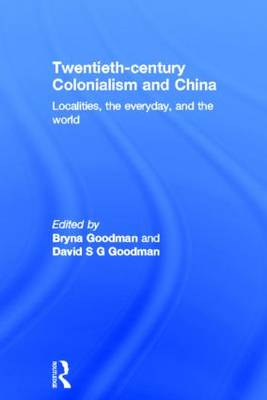 Twentieth Century Colonialism and China: Localities, the everyday, and the world (Hardback)
