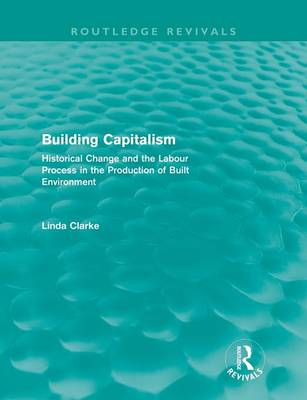 Building Capitalism: Historical Change and the Labour Process in the Production of Built Environment (Paperback)