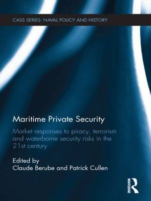 Maritime Private Security: Market Responses to Piracy, Terrorism and Waterborne Security Risks in the 21st Century - Cass Series: Naval Policy and History (Hardback)