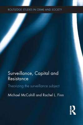 Surveillance, Capital and Resistance: Theorizing the Surveillance Subject - Routledge Studies in Crime and Society (Hardback)