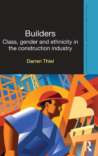 Builders: Class, Gender and Ethnicity in the Construction Industry - Routledge Advances in Ethnography (Hardback)