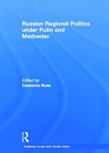 Russian Regional Politics under Putin and Medvedev - Routledge Europe-Asia Studies (Hardback)