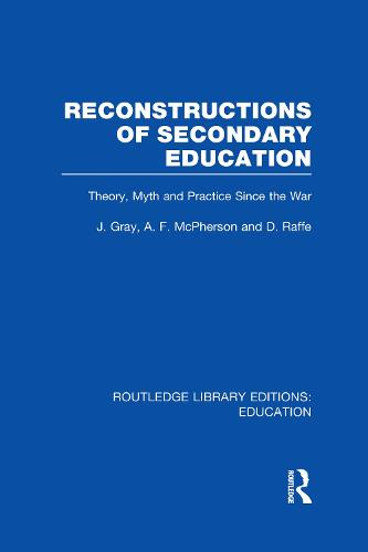Reconstructions of Secondary Education: Theory, Myth and Practice Since the Second World War - Routledge Library Editions: Education (Hardback)