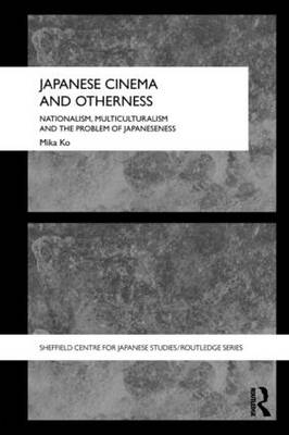 Japanese Cinema and Otherness: Nationalism, Multiculturalism and the Problem of Japaneseness - The University of Sheffield/Routledge Japanese Studies Series (Paperback)