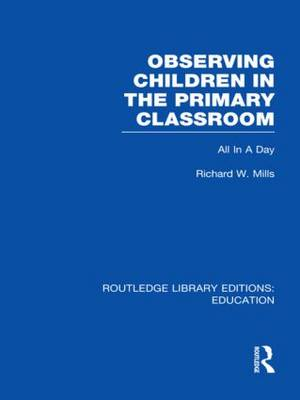 Observing Children in the Primary Classroom: All In A Day - Routledge Library Editions: Education (Hardback)