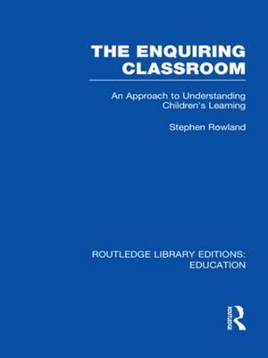 The Enquiring Classroom: Vol. 9: An Introduction to Children's Learning - Routledge Library Editions: Education (Hardback)