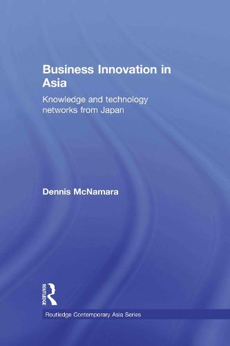 Business Innovation in Asia: Knowledge and Technology Networks from Japan - Routledge Contemporary Asia Series (Paperback)