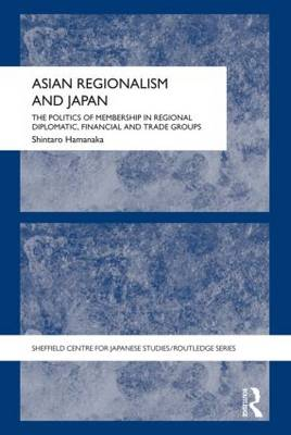 Asian Regionalism and Japan: The Politics of Membership in Regional Diplomatic, Financial and Trade Groups - Sheffield Centre for Japanese Studies/Routledge Series (Paperback)