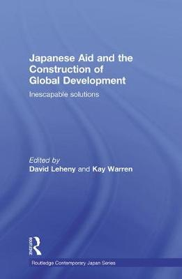Japanese Aid and the Construction of Global Development: Inescapable Solutions - Routledge Contemporary Japan Series (Paperback)