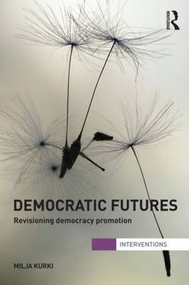 Democratic Futures: Re-Visioning Democracy Promotion - Interventions (Paperback)
