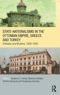 State-Nationalisms in the Ottoman Empire, Greece and Turkey: Orthodox and Muslims, 1830-1945 - SOAS/Routledge Studies on the Middle East (Hardback)