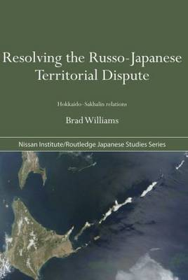 Resolving the Russo-Japanese Territorial Dispute: Hokkaido-Sakhalin Relations - Nissan Institute/Routledge Japanese Studies (Paperback)