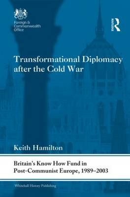 Transformational Diplomacy after the Cold War: Britain's Know How Fund in Post-Communist Europe, 1989-2003 - Whitehall Histories (Hardback)